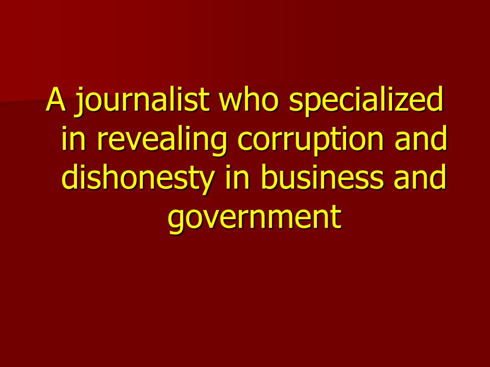 A journalist who specialized in revealing corruption and dishonesty in business and government
