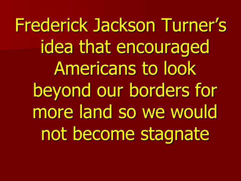 Frederick Jackson Turners idea that encouraged Americans to look beyond our borders for more land so we would not become stagnate