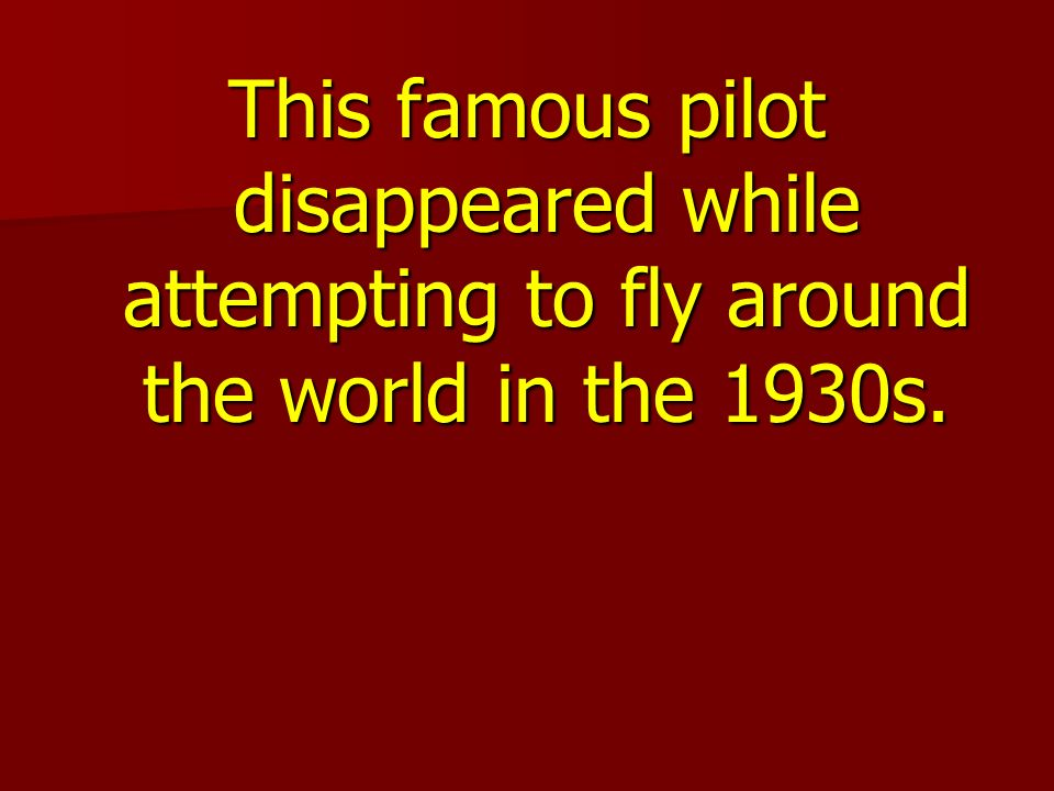 This famous pilot disappeared while attempting to fly around the world in the 1930s.