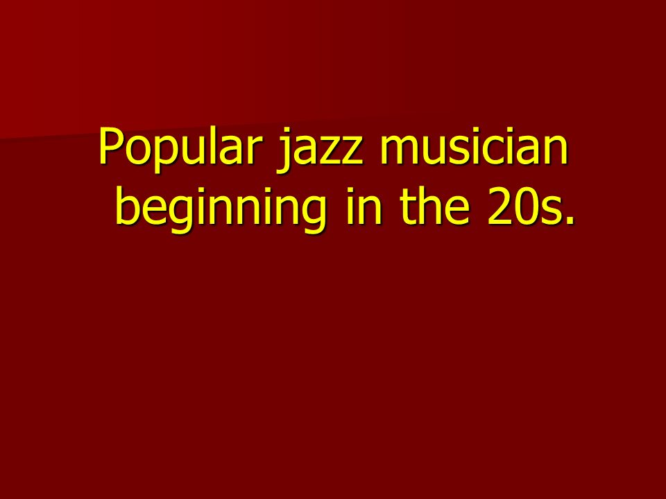 Popular jazz musician beginning in the 20s.