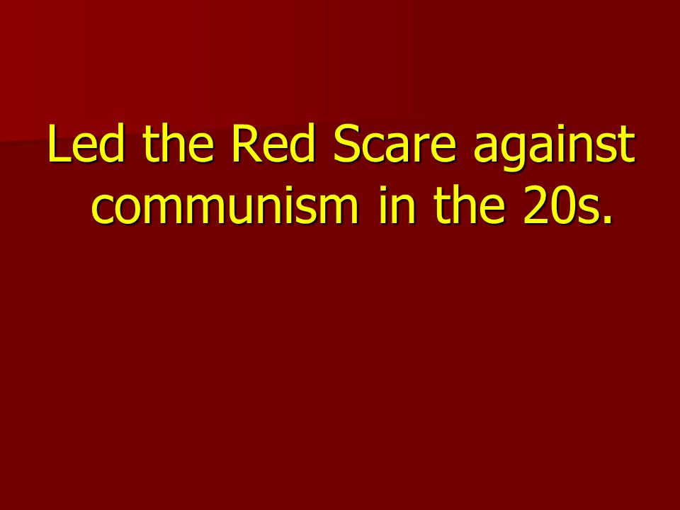 Led the Red Scare against communism in the 20s.