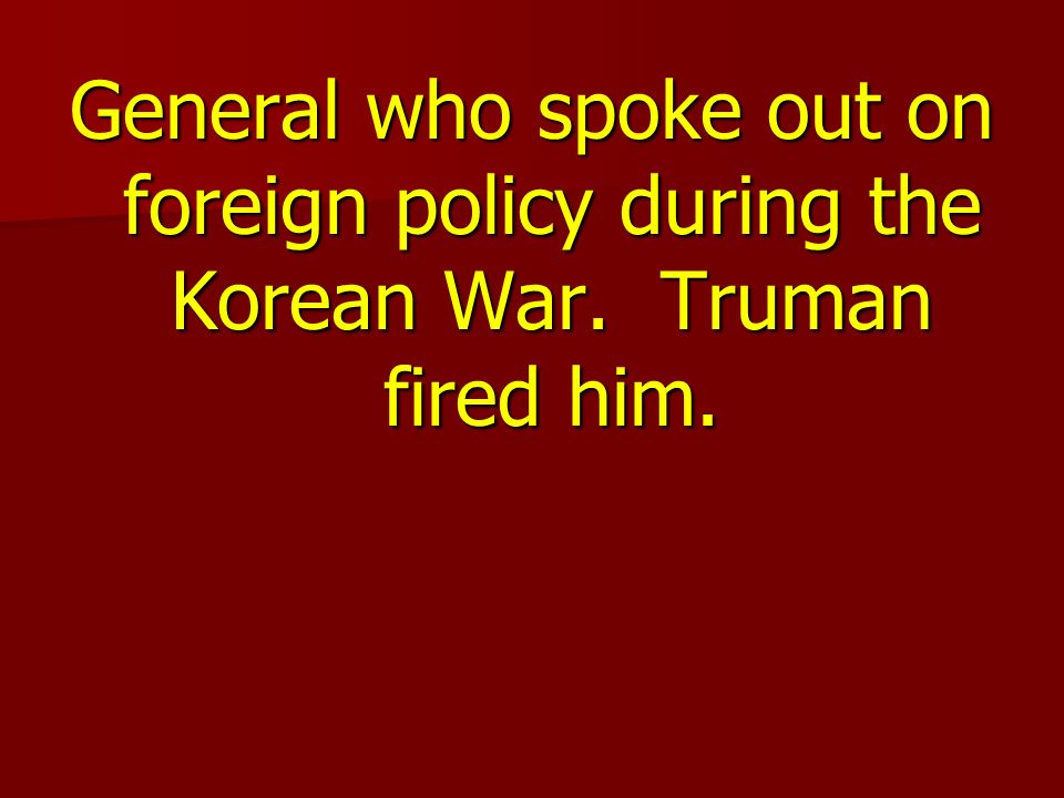 General who spoke out on foreign policy during the Korean War. Truman fired him.