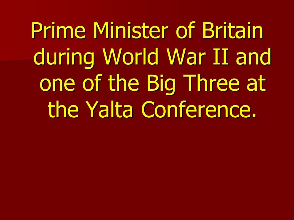 Prime Minister of Britain during World War II and one of the Big Three at the Yalta Conference.