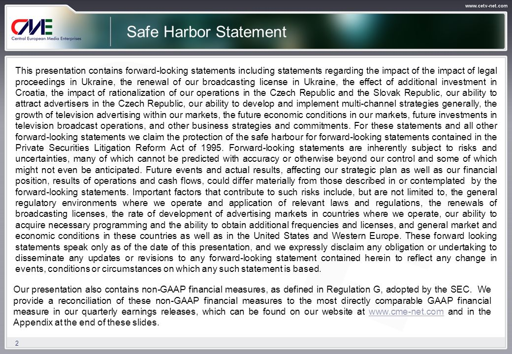 2 Safe Harbor Statement This presentation contains forward-looking statements including statements regarding the impact of the impact of legal proceedings in Ukraine, the renewal of our broadcasting license in Ukraine, the effect of additional investment in Croatia, the impact of rationalization of our operations in the Czech Republic and the Slovak Republic, our ability to attract advertisers in the Czech Republic, our ability to develop and implement multi-channel strategies generally, the growth of television advertising within our markets, the future economic conditions in our markets, future investments in television broadcast operations, and other business strategies and commitments.