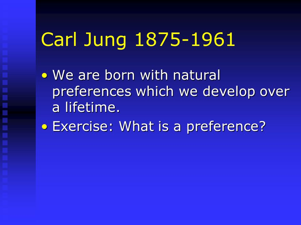 Carl Jung 1875-1961 We are born with natural preferences which we develop over a lifetime.We are born with natural preferences which we develop over a