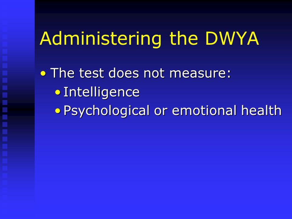Administering the DWYA The test does not measure:The test does not measure: IntelligenceIntelligence Psychological or emotional healthPsychological or