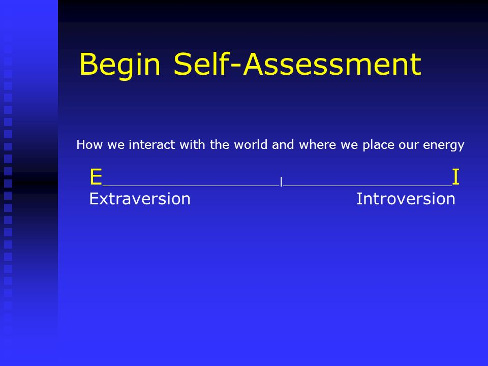 Begin Self-Assessment How we interact with the world and where we place our energy E _____________________________|____________________________ I Extr