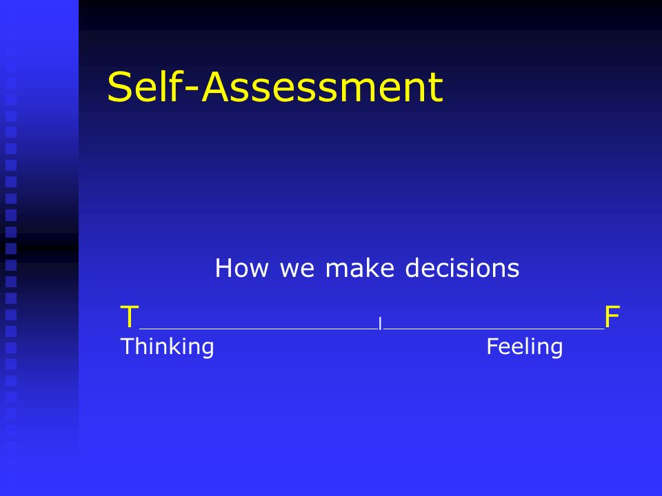 Self-Assessment How we make decisions T _____________________________|___________________________ F Thinking Feeling