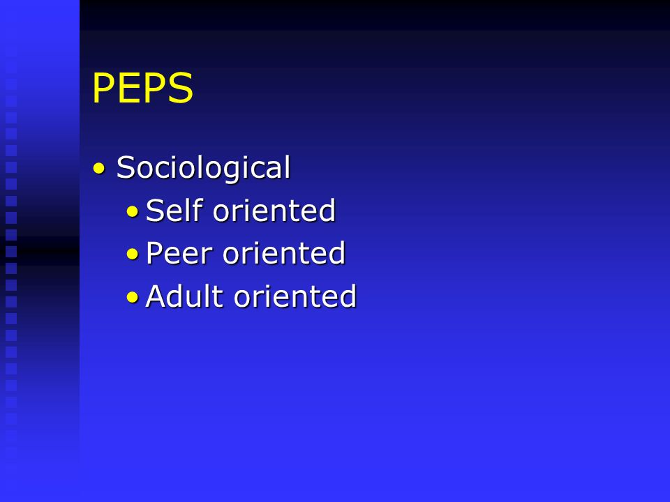 PEPS SociologicalSociological Self orientedSelf oriented Peer orientedPeer oriented Adult orientedAdult oriented