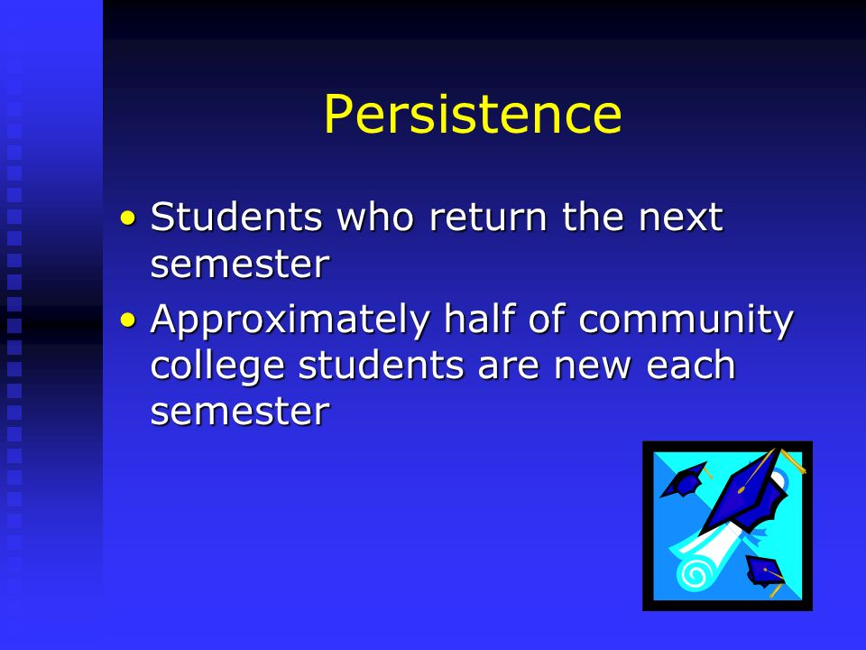 Persistence Students who return the next semesterStudents who return the next semester Approximately half of community college students are new each s
