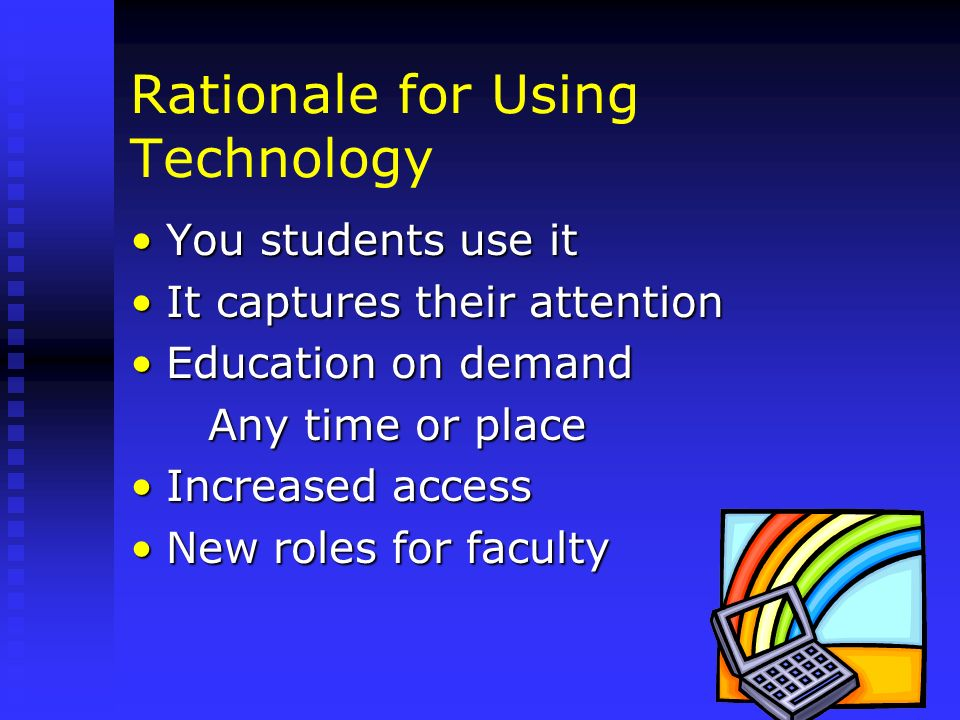 Rationale for Using Technology You students use itYou students use it It captures their attentionIt captures their attention Education on demandEducat