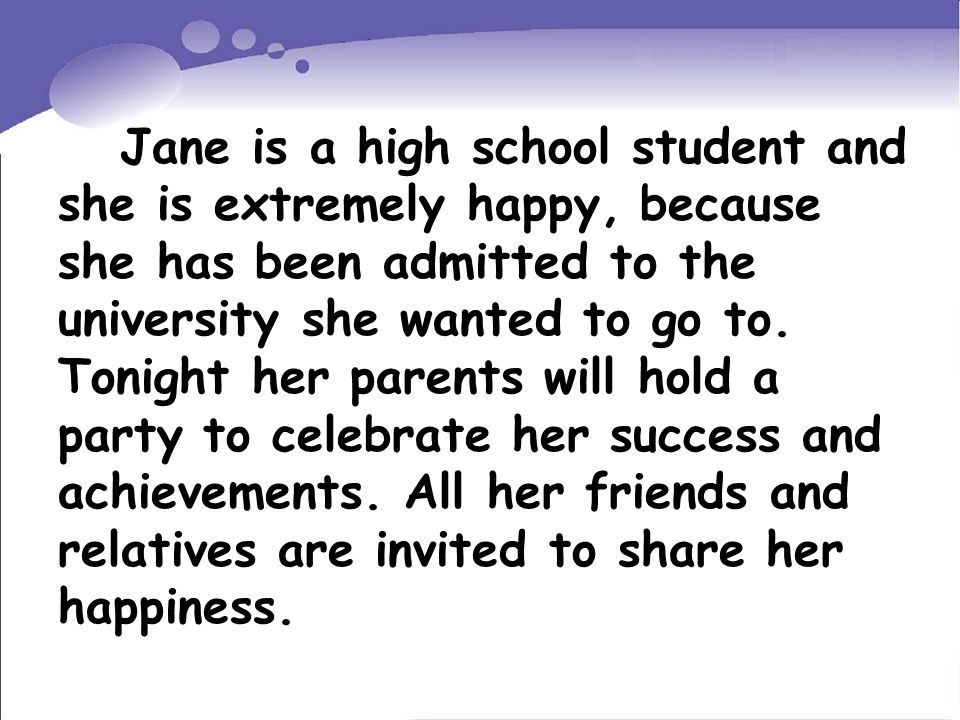 Jane is a high school student and she is extremely happy, because she has been admitted to the university she wanted to go to.