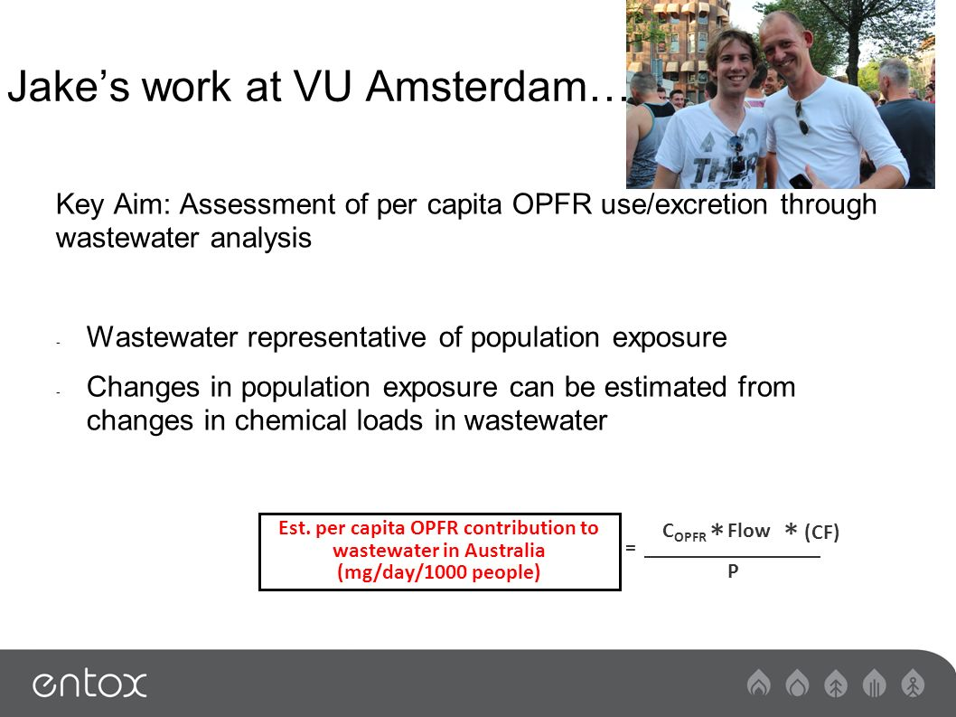 Jakes work at VU Amsterdam… Key Aim: Assessment of per capita OPFR use/excretion through wastewater analysis - Wastewater representative of population exposure - Changes in population exposure can be estimated from changes in chemical loads in wastewater Est.