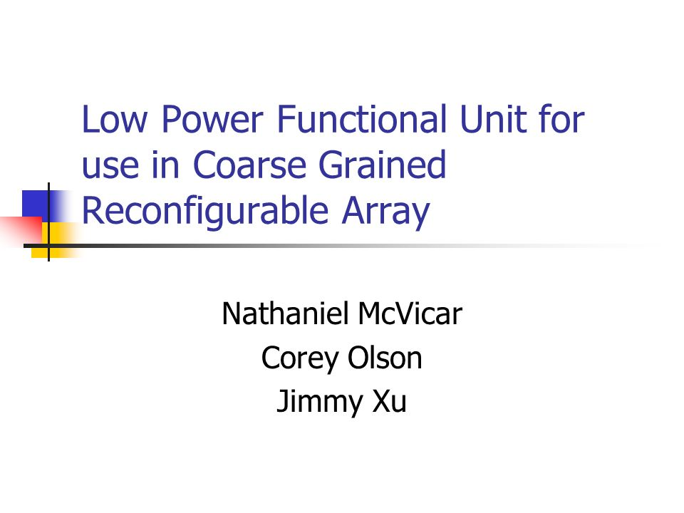 Low Power Functional Unit for use in Coarse Grained Reconfigurable Array Nathaniel McVicar Corey Olson Jimmy Xu
