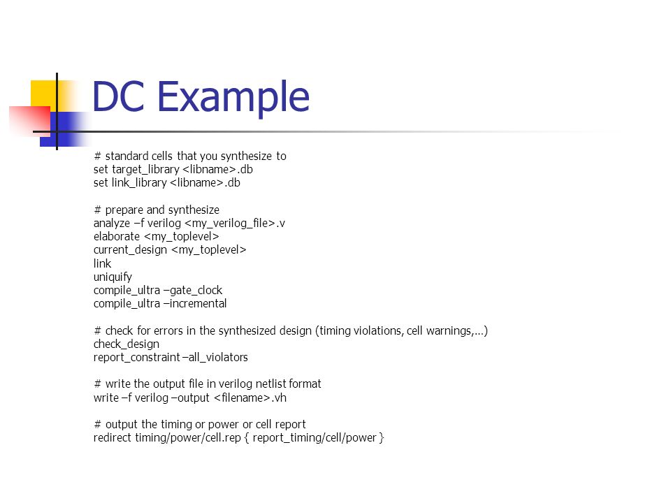 DC Example # standard cells that you synthesize to set target_library.db set link_library.db # prepare and synthesize analyze –f verilog.v elaborate c