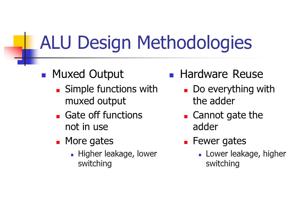 ALU Design Methodologies Muxed Output Simple functions with muxed output Gate off functions not in use More gates Higher leakage, lower switching Hard