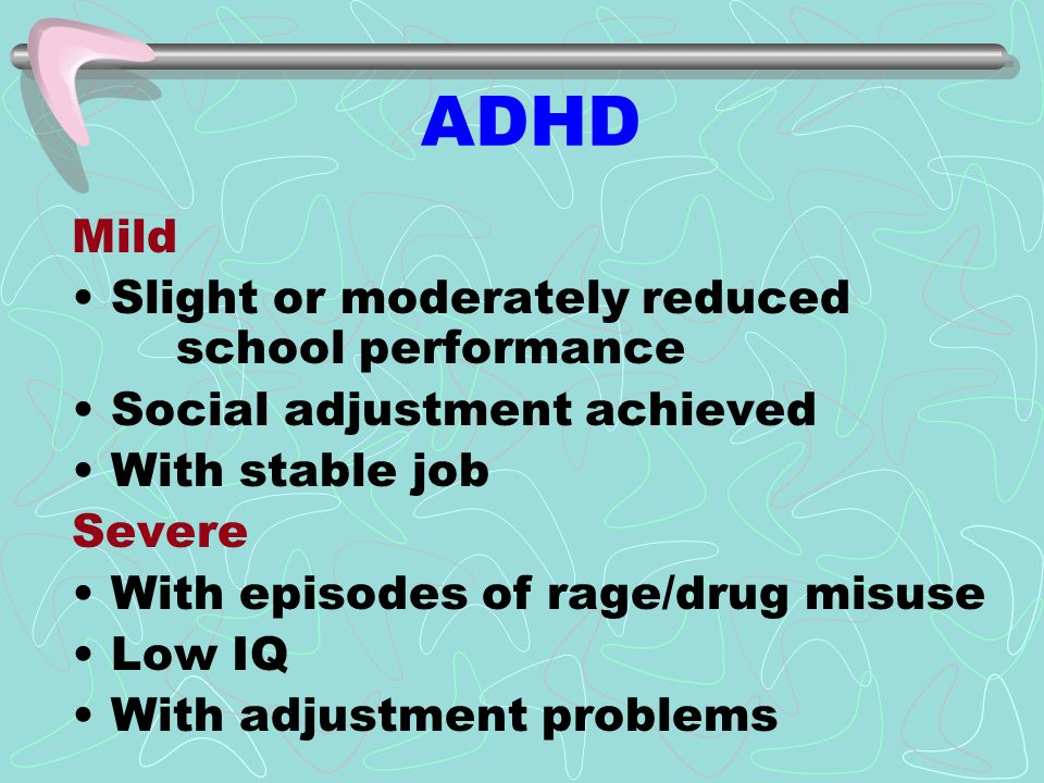 ADHD Mild Slight or moderately reduced school performance Social adjustment achieved With stable job Severe With episodes of rage/drug misuse Low IQ With adjustment problems