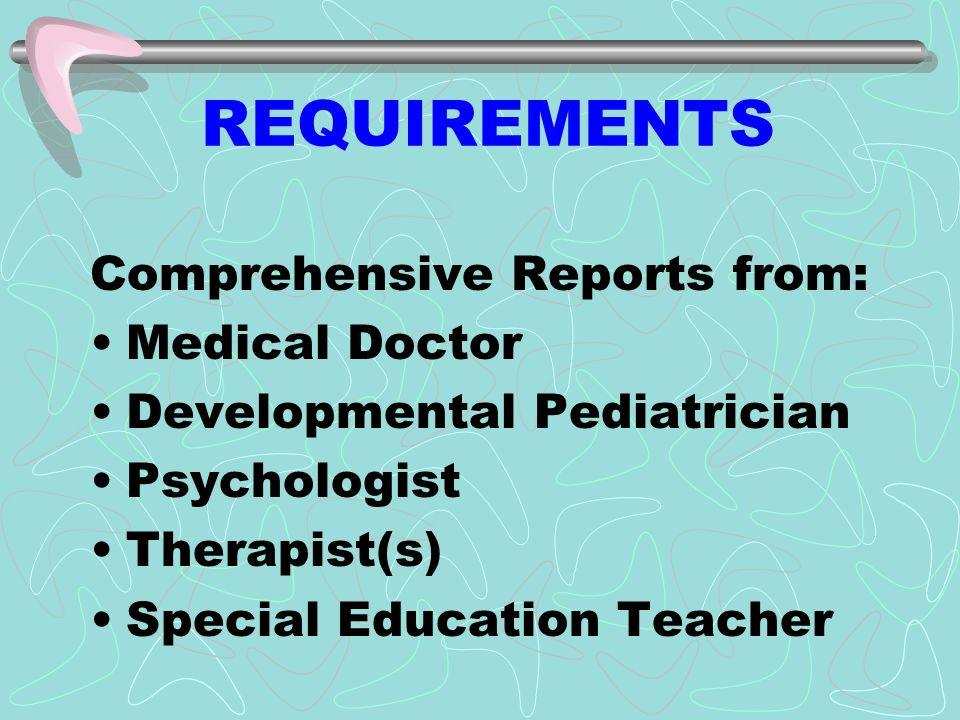 REQUIREMENTS Comprehensive Reports from: Medical Doctor Developmental Pediatrician Psychologist Therapist(s) Special Education Teacher