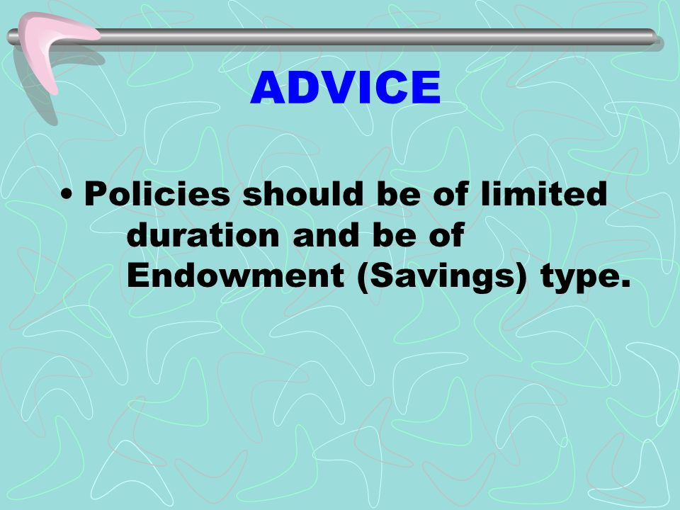 ADVICE Policies should be of limited duration and be of Endowment (Savings) type.