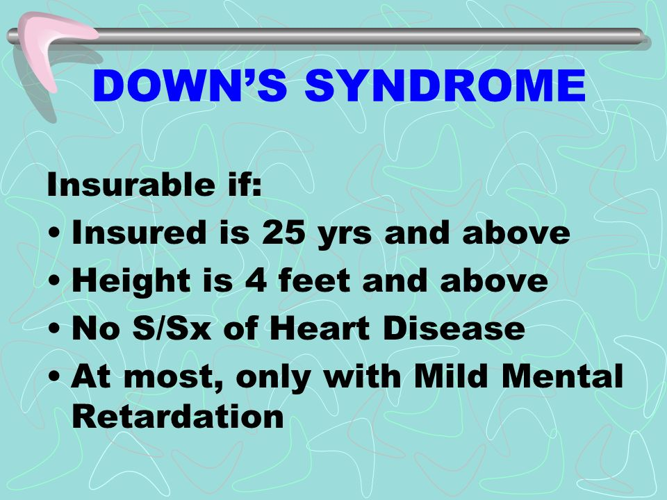 DOWNS SYNDROME Insurable if: Insured is 25 yrs and above Height is 4 feet and above No S/Sx of Heart Disease At most, only with Mild Mental Retardation