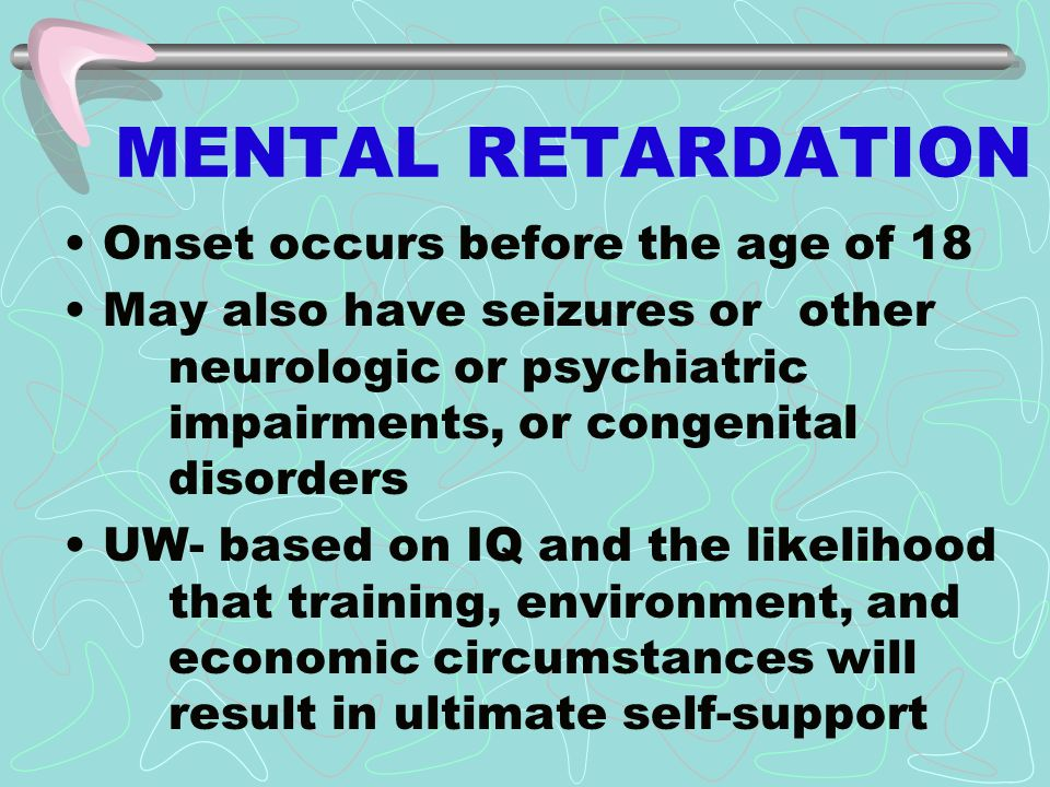 MENTAL RETARDATION Onset occurs before the age of 18 May also have seizures or other neurologic or psychiatric impairments, or congenital disorders UW- based on IQ and the likelihood that training, environment, and economic circumstances will result in ultimate self-support