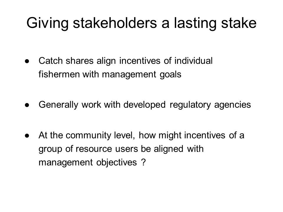 Giving stakeholders a lasting stake Catch shares align incentives of individual fishermen with management goals Generally work with developed regulato