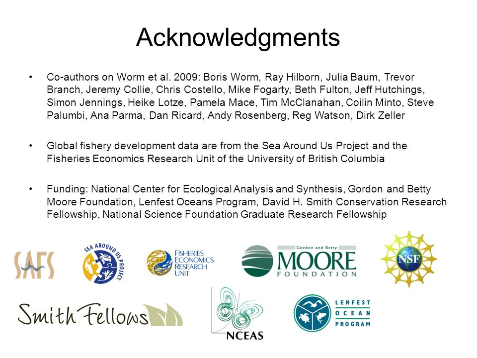 Acknowledgments Co-authors on Worm et al. 2009: Boris Worm, Ray Hilborn, Julia Baum, Trevor Branch, Jeremy Collie, Chris Costello, Mike Fogarty, Beth