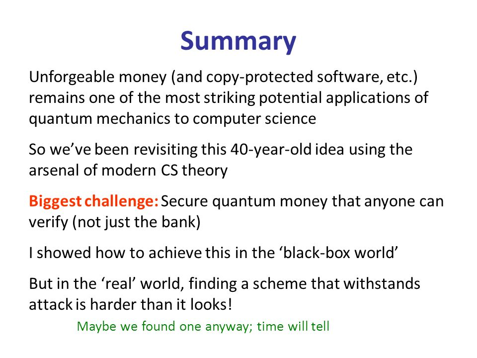 Unforgeable money (and copy-protected software, etc.) remains one of the most striking potential applications of quantum mechanics to computer science So weve been revisiting this 40-year-old idea using the arsenal of modern CS theory Biggest challenge: Secure quantum money that anyone can verify (not just the bank) I showed how to achieve this in the black-box world But in the real world, finding a scheme that withstands attack is harder than it looks.