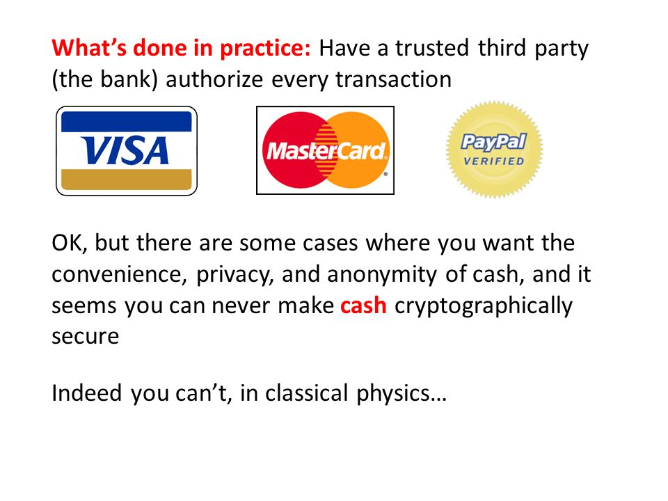 Whats done in practice: Have a trusted third party (the bank) authorize every transaction OK, but there are some cases where you want the convenience, privacy, and anonymity of cash, and it seems you can never make cash cryptographically secure Indeed you cant, in classical physics…