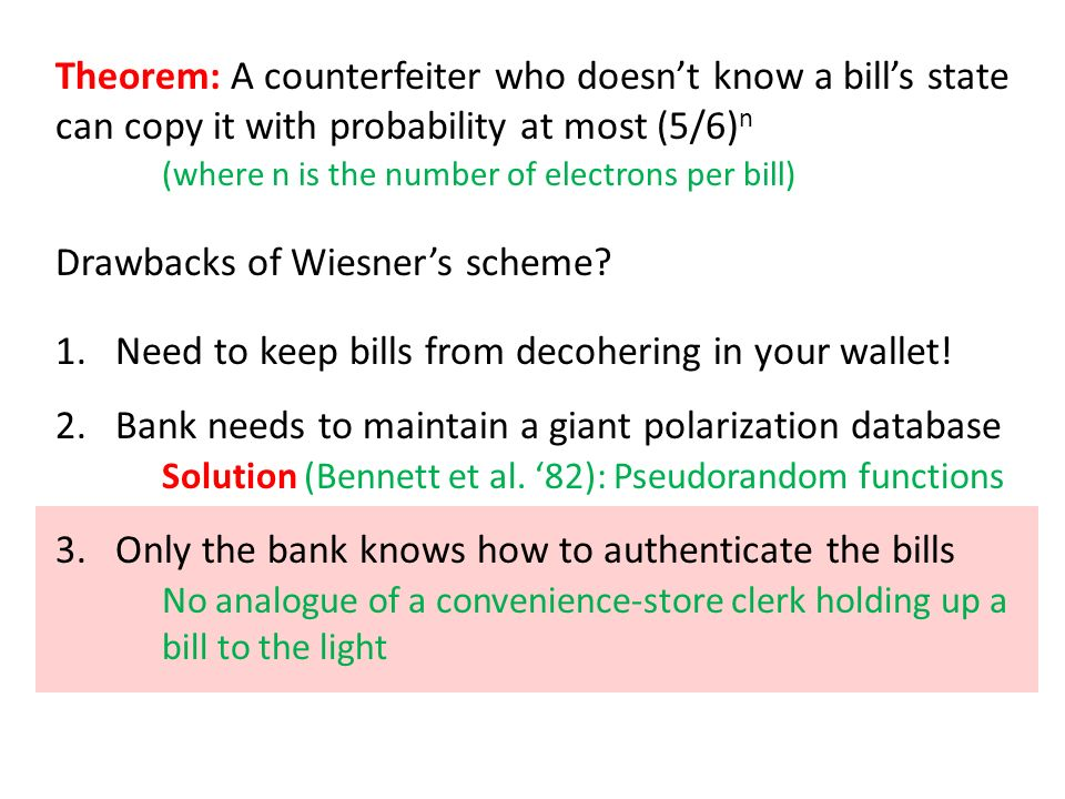 Theorem: A counterfeiter who doesnt know a bills state can copy it with probability at most (5/6) n (where n is the number of electrons per bill) Drawbacks of Wiesners scheme.