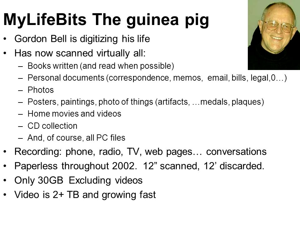 MyLifeBits The guinea pig Gordon Bell is digitizing his life Has now scanned virtually all: –Books written (and read when possible) –Personal document