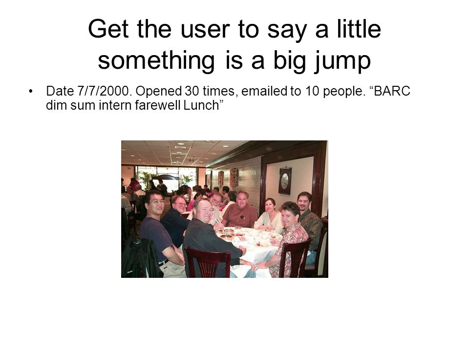 Get the user to say a little something is a big jump Date 7/7/2000. Opened 30 times, emailed to 10 people. BARC dim sum intern farewell Lunch