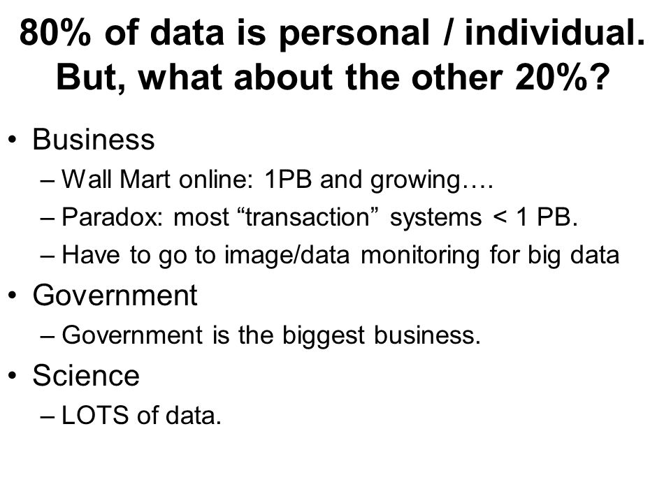 80% of data is personal / individual. But, what about the other 20%? Business –Wall Mart online: 1PB and growing…. –Paradox: most transaction systems