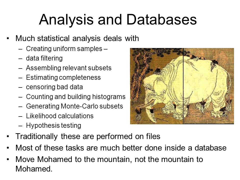 Analysis and Databases Much statistical analysis deals with –Creating uniform samples – –data filtering –Assembling relevant subsets –Estimating compl