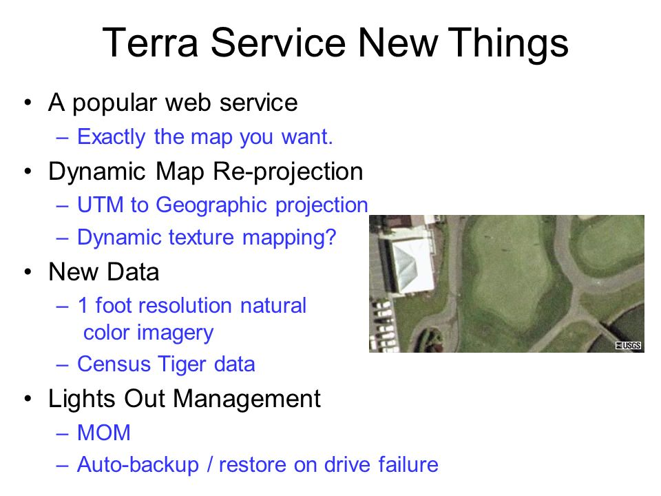 Terra Service New Things A popular web service –Exactly the map you want. Dynamic Map Re-projection –UTM to Geographic projection –Dynamic texture map