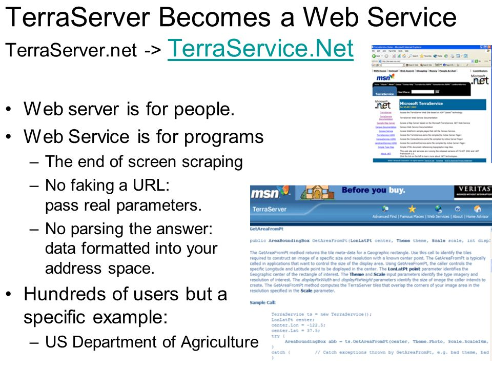 TerraServer Becomes a Web Service TerraServer.net -> TerraService.Net TerraService.Net Web server is for people. Web Service is for programs –The end
