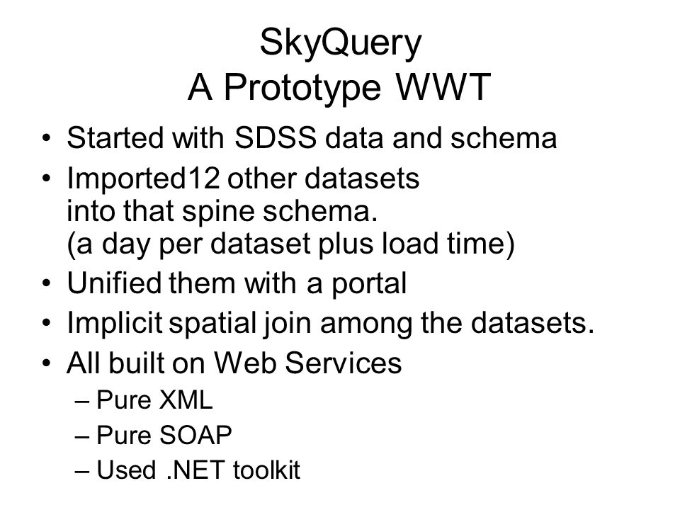 SkyQuery A Prototype WWT Started with SDSS data and schema Imported12 other datasets into that spine schema. (a day per dataset plus load time) Unifie