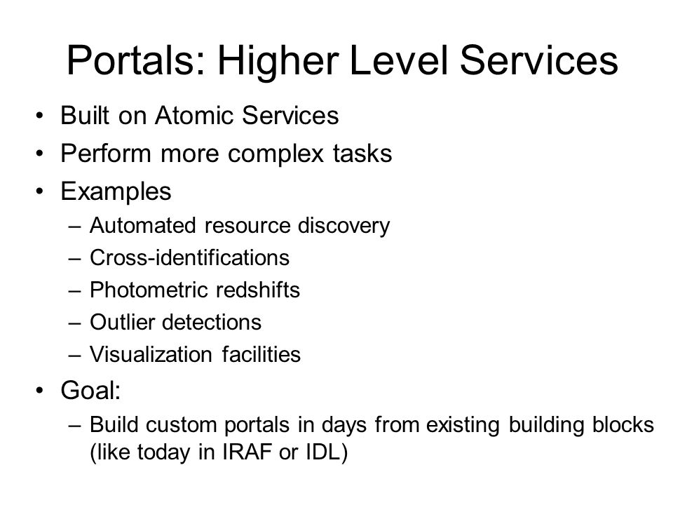 Portals: Higher Level Services Built on Atomic Services Perform more complex tasks Examples –Automated resource discovery –Cross-identifications –Phot