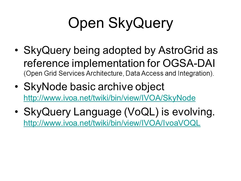 Open SkyQuery SkyQuery being adopted by AstroGrid as reference implementation for OGSA-DAI (Open Grid Services Architecture, Data Access and Integrati