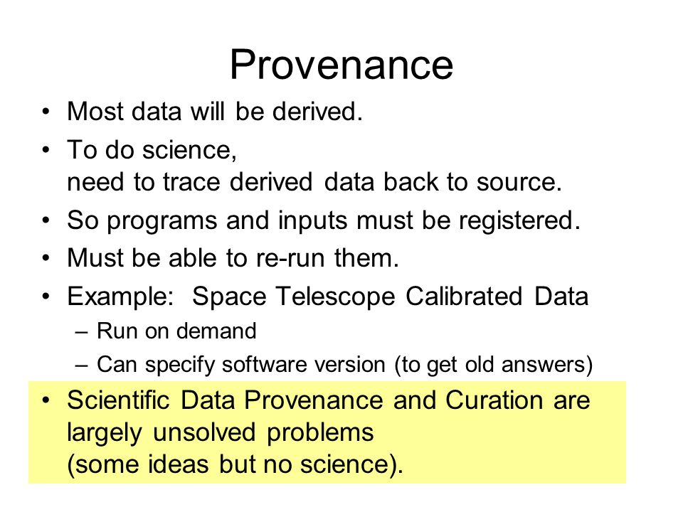 Provenance Most data will be derived. To do science, need to trace derived data back to source. So programs and inputs must be registered. Must be abl