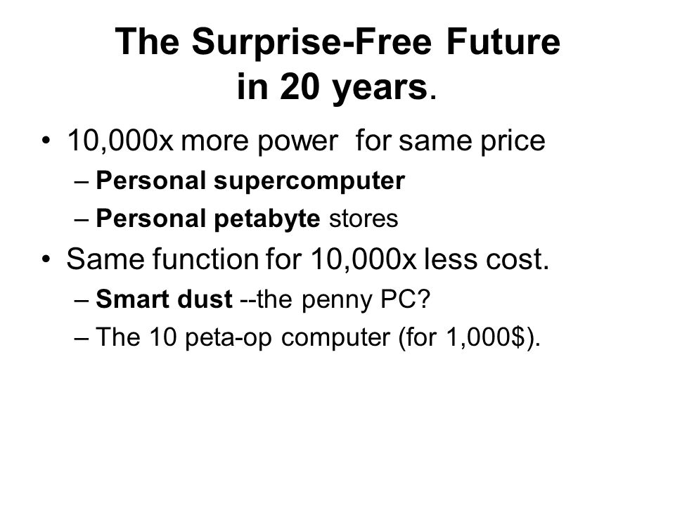 The Surprise-Free Future in 20 years. 10,000x more power for same price –Personal supercomputer –Personal petabyte stores Same function for 10,000x le