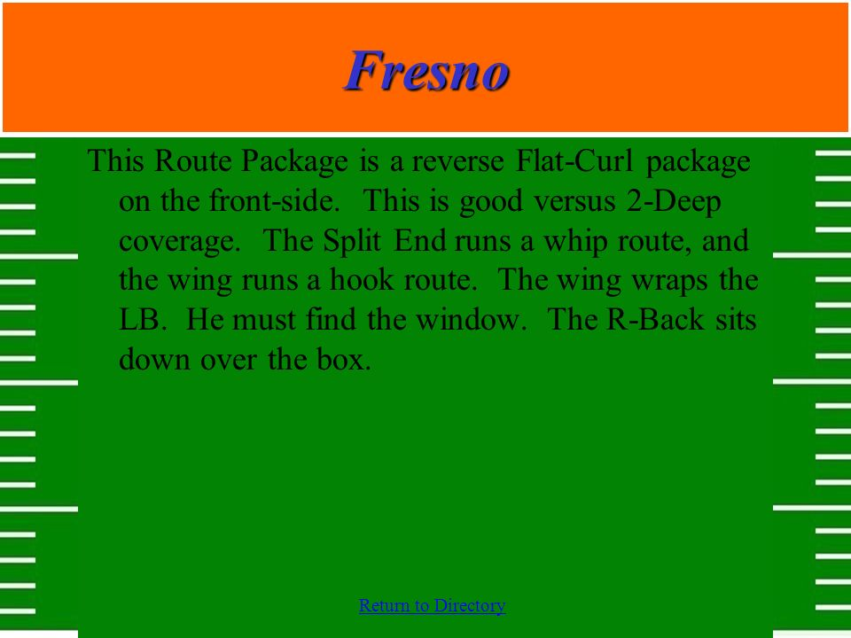 Fresno This Route Package is a reverse Flat-Curl package on the front-side. This is good versus 2-Deep coverage. The Split End runs a whip route, and