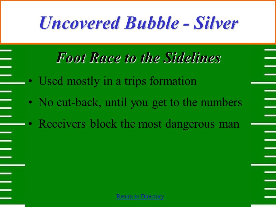 Return to Directory Uncovered Bubble - Silver Foot Race to the Sidelines Used mostly in a trips formation No cut-back, until you get to the numbers Re