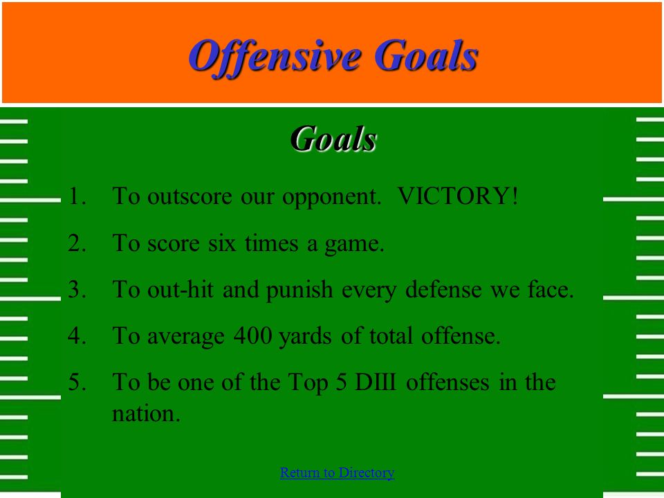 Return to Directory Offensive Goals Goals 1.To outscore our opponent. VICTORY! 2.To score six times a game. 3.To out-hit and punish every defense we f