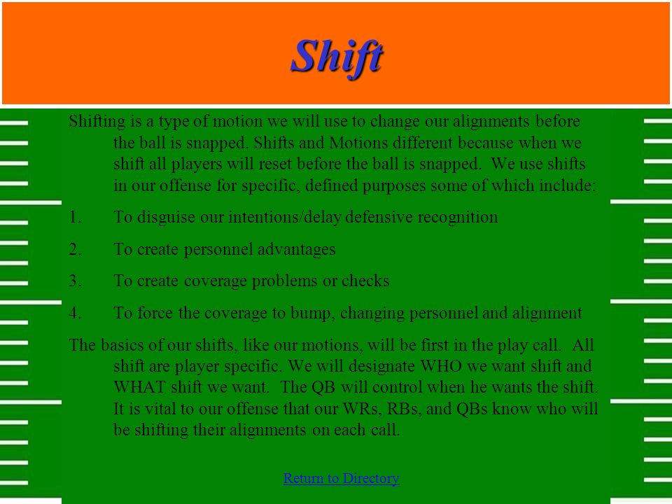Return to DirectoryShift Shifting is a type of motion we will use to change our alignments before the ball is snapped. Shifts and Motions different be
