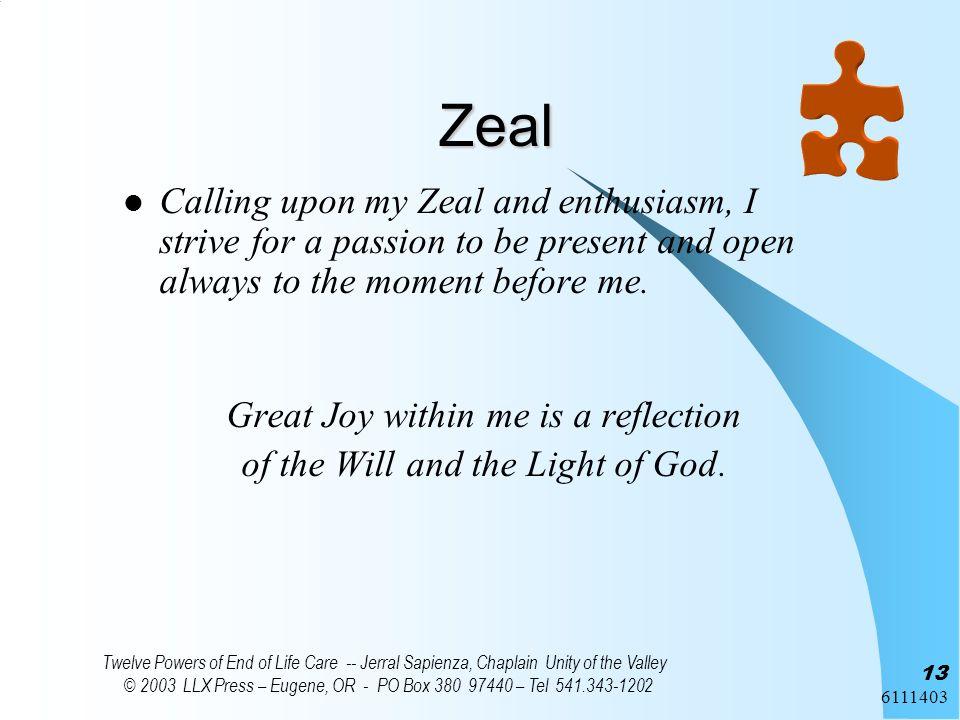 6111403 Twelve Powers of End of Life Care -- Jerral Sapienza, Chaplain Unity of the Valley © 2003 LLX Press – Eugene, OR - PO Box 380 97440 – Tel 541.343-1202 13 Zeal Calling upon my Zeal and enthusiasm, I strive for a passion to be present and open always to the moment before me.