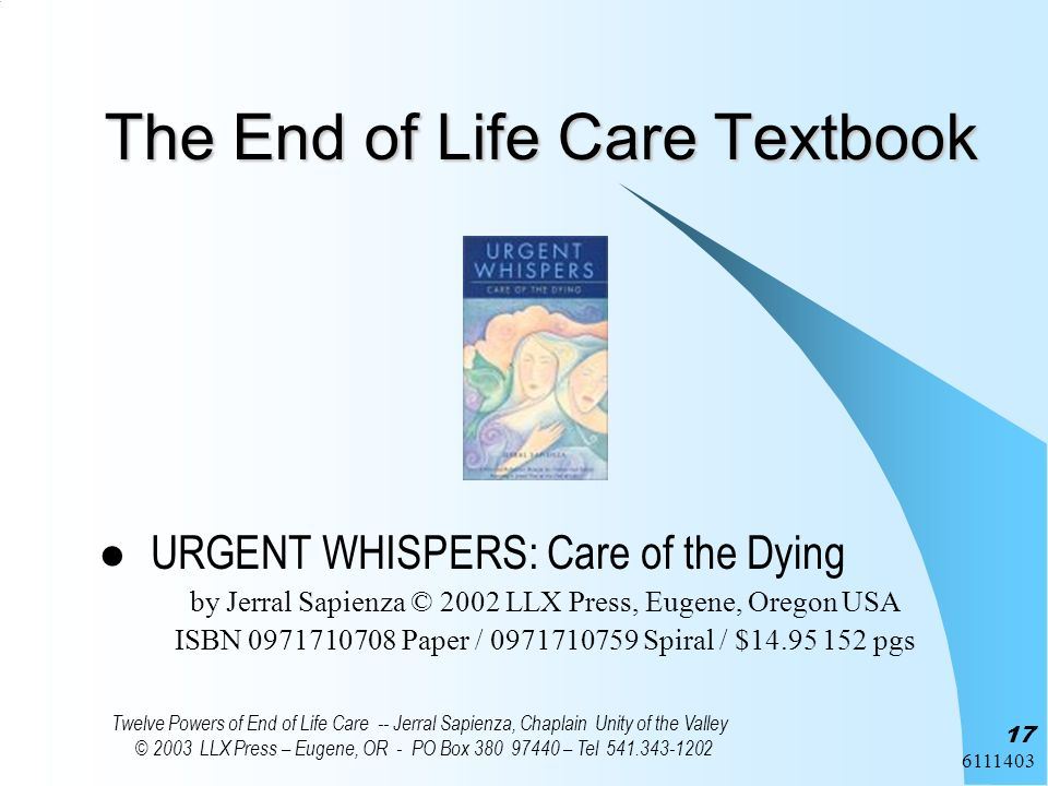 6111403 Twelve Powers of End of Life Care -- Jerral Sapienza, Chaplain Unity of the Valley © 2003 LLX Press – Eugene, OR - PO Box 380 97440 – Tel 541.343-1202 17 The End of Life Care Textbook URGENT WHISPERS: Care of the Dying by Jerral Sapienza © 2002 LLX Press, Eugene, Oregon USA ISBN 0971710708 Paper / 0971710759 Spiral / $14.95 152 pgs