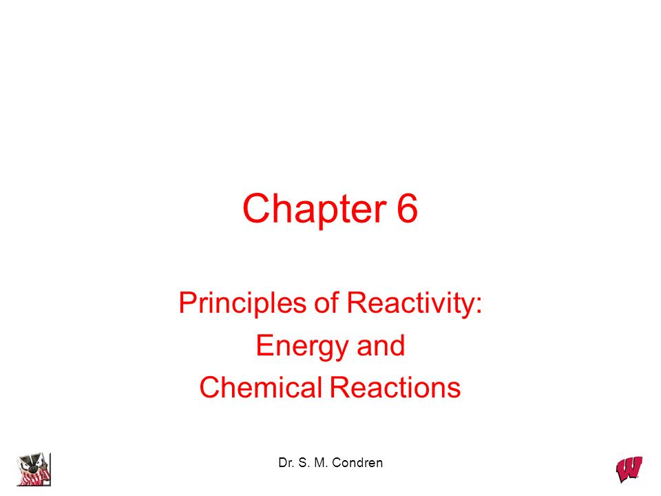 Dr. S. M. Condren Chapter 6 Principles of Reactivity: Energy and Chemical Reactions