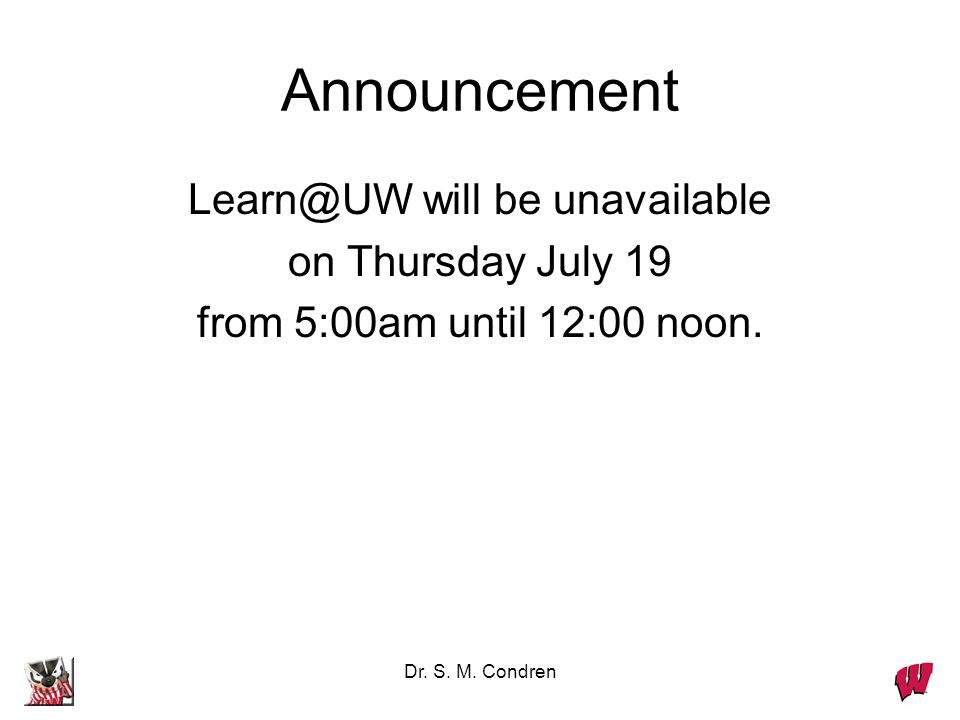 Dr. S. M. Condren Announcement Learn@UW will be unavailable on Thursday July 19 from 5:00am until 12:00 noon.