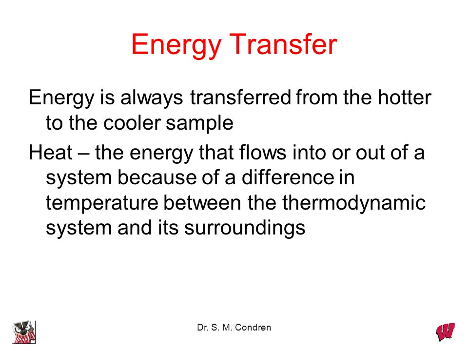 Dr. S. M. Condren Energy Transfer Energy is always transferred from the hotter to the cooler sample Heat – the energy that flows into or out of a syst